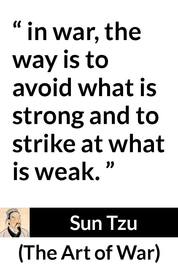 "Sun Tzu about strength (""The Art of War"", 5th century BC) - in war, the way is to avoid what is strong and to strike at what is weak."