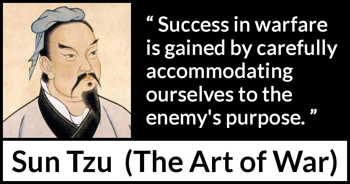 "Sun Tzu about success (""The Art of War"", 5th century BC) - Success in warfare is gained by carefully accommodating ourselves to the enemy's purpose."