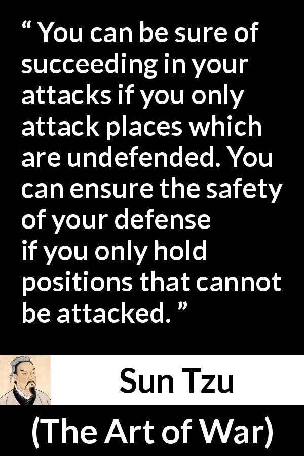 "Sun Tzu about success (""The Art of War"", 5th century BC) - You can be sure of succeeding in your attacks if you only attack places which are undefended. You can ensure the safety of your defense if you only hold positions that cannot be attacked."