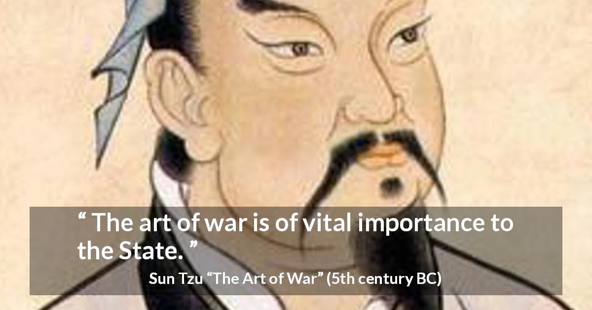 "Sun Tzu about war (""The Art of War"", 5th century BC) - The art of war is of vital importance to the State."