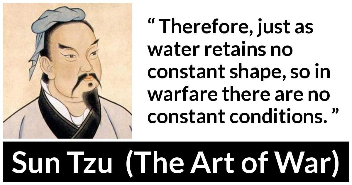 Sun Tzu quote about war from The Art of War - Therefore, just as water retains no constant shape, so in warfare there are no constant conditions.