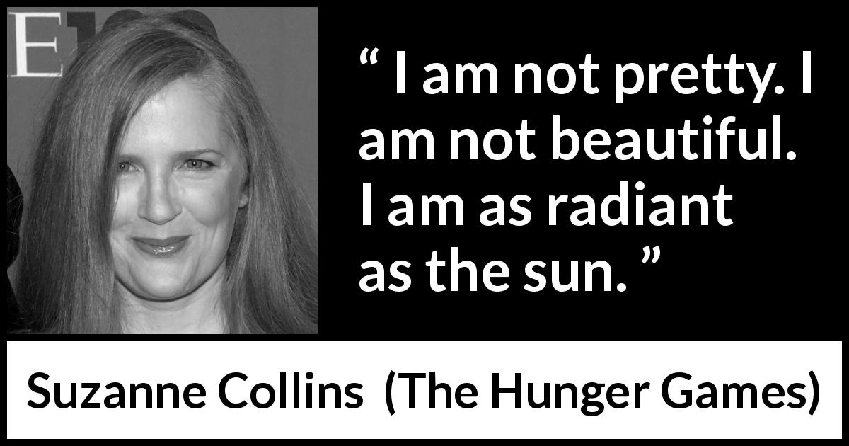"Suzanne Collins about beauty (""The Hunger Games"", 2008) - I am not pretty. I am not beautiful. I am as radiant as the sun."