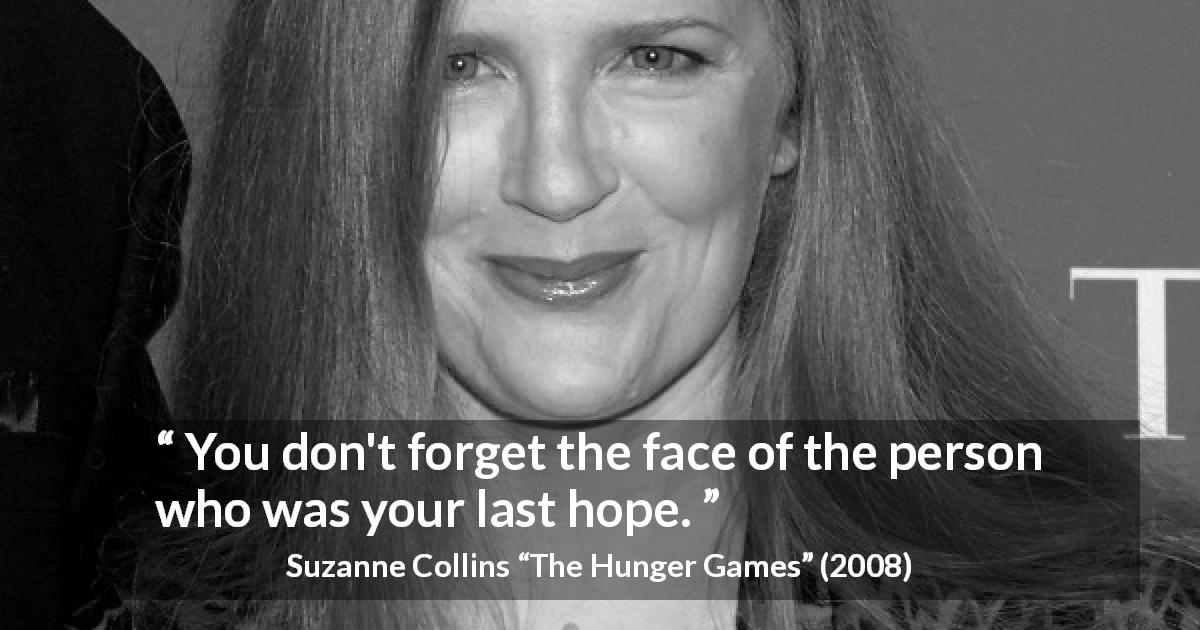 "Suzanne Collins about forgetting (""The Hunger Games"", 2008) - You don't forget the face of the person who was your last hope."