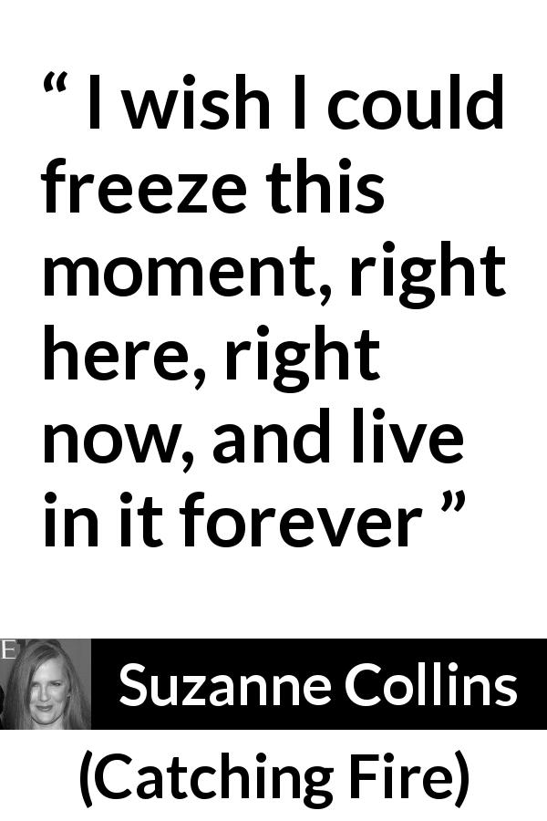 "Suzanne Collins about living (""Catching Fire"", 2009) - I wish I could freeze this moment, right here, right now, and live in it forever"