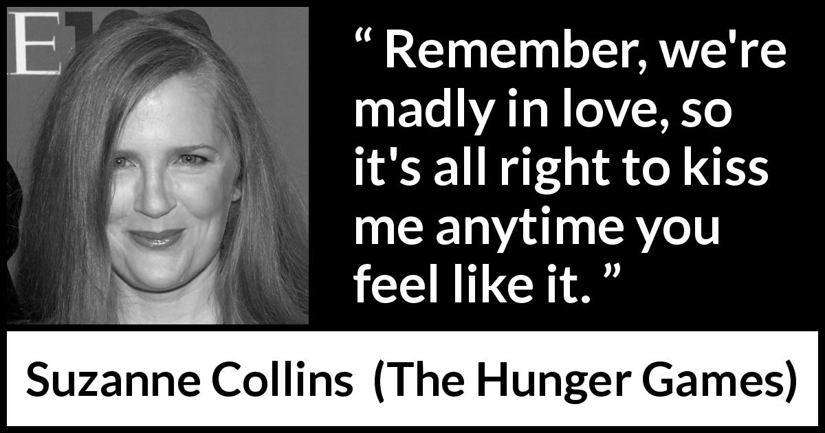 "Suzanne Collins about love (""The Hunger Games"", 2008) - Remember, we're madly in love, so it's all right to kiss me anytime you feel like it."