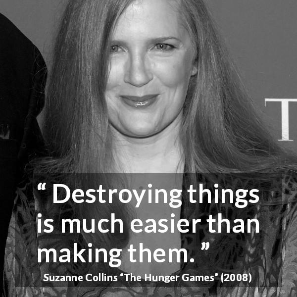"Suzanne Collins about making (""The Hunger Games"", 2008) - Destroying things is much easier than making them."