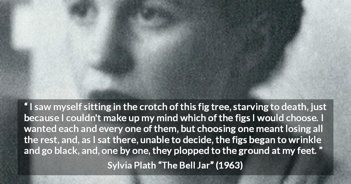 Sylvia Plath quote about choice from The Bell Jar - I saw myself sitting in the crotch of this fig tree, starving to death, just because I couldn't make up my mind which of the figs I would choose. I wanted each and every one of them, but choosing one meant losing all the rest, and, as I sat there, unable to decide, the figs began to wrinkle and go black, and, one by one, they plopped to the ground at my feet.