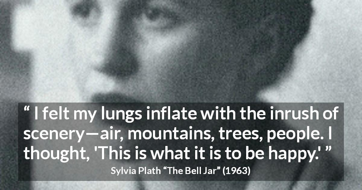 "Sylvia Plath about happiness (""The Bell Jar"", 1963) - I felt my lungs inflate with the inrush of scenery—air, mountains, trees, people. I thought, 'This is what it is to be happy.'"