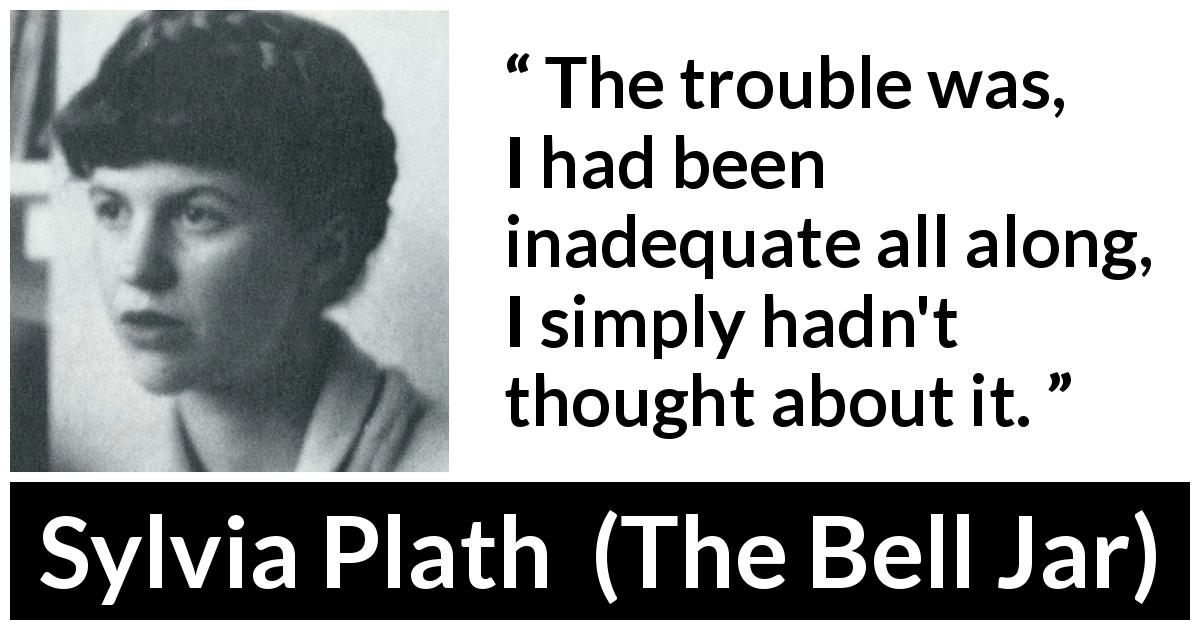 "Sylvia Plath about trouble (""The Bell Jar"", 1963) - The trouble was, I had been inadequate all along, I simply hadn't thought about it."
