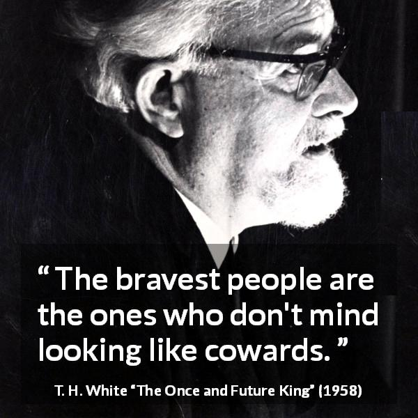 "T. H. White about courage (""The Once and Future King"", 1958) - The bravest people are the ones who don't mind looking like cowards."