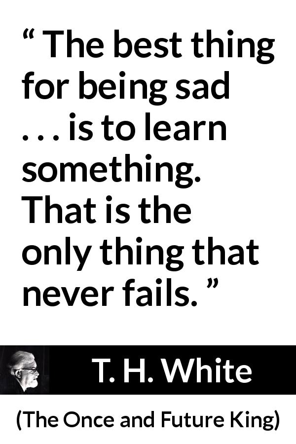 "T. H. White about sadness (""The Once and Future King"", 1958) - The best thing for being sad . . . is to learn something. That is the only thing that never fails."