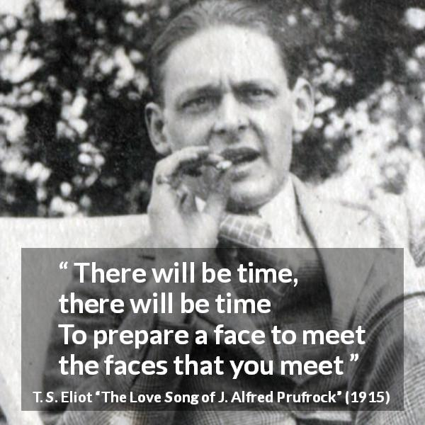 "T. S. Eliot about face (""The Love Song of J. Alfred Prufrock"", 1915) - There will be time, there will be time