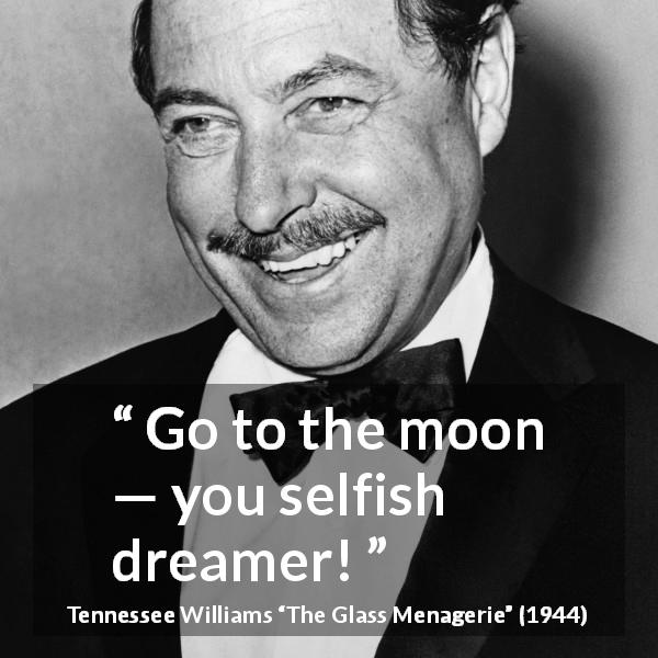 "Tennessee Williams about dream (""The Glass Menagerie"", 1944) - Go to the moon — you selfish dreamer!"
