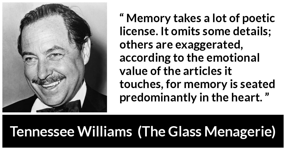 Tennessee Williams quote about emotions from The Glass Menagerie (1944) - Memory takes a lot of poetic license. It omits some details; others are exaggerated, according to the emotional value of the articles it touches, for memory is seated predominantly in the heart.