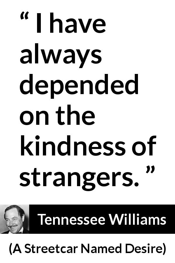 Tennessee Williams quote about kindness from A Streetcar Named Desire - I have always depended on the kindness of strangers.