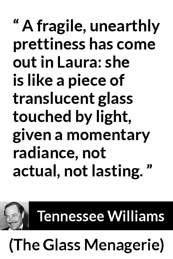 "Tennessee Williams about light (""The Glass Menagerie"", 1944) - A fragile, unearthly prettiness has come out in Laura: she is like a piece of translucent glass touched by light, given a momentary radiance, not actual, not lasting."