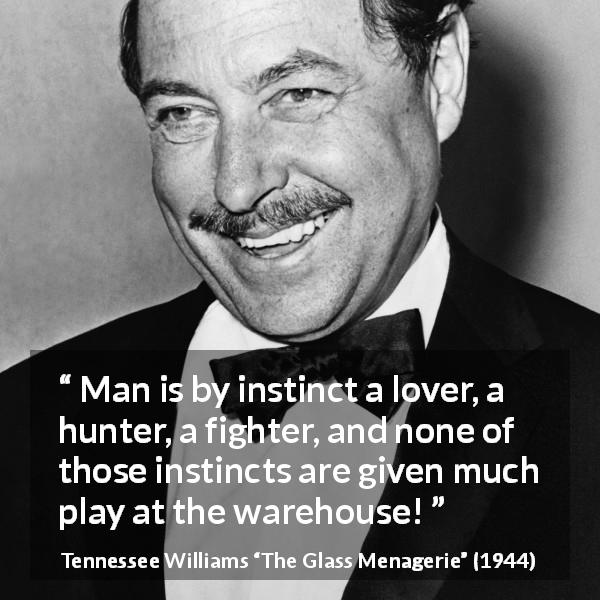 Tennessee Williams quote about love from The Glass Menagerie (1944) - Man is by instinct a lover, a hunter, a fighter, and none of those instincts are given much play at the warehouse!