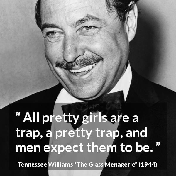 Tennessee Williams quote about men from The Glass Menagerie (1944) - All pretty girls are a trap, a pretty trap, and men expect them to be.