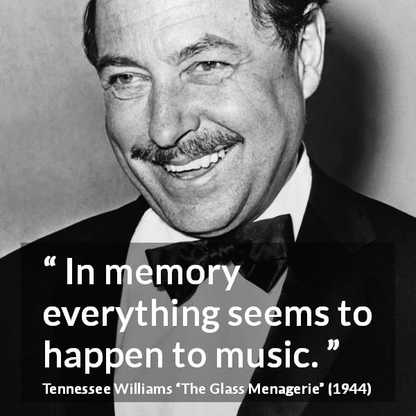 "Tennessee Williams about music (""The Glass Menagerie"", 1944) - In memory everything seems to happen to music."