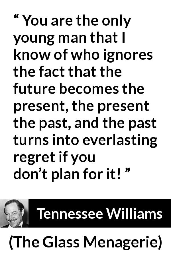 Tennessee Williams - The Glass Menagerie - You are the only young man that I know of who ignores the fact that the future becomes the present, the present the past, and the past turns into everlasting regret if you don't plan for it!