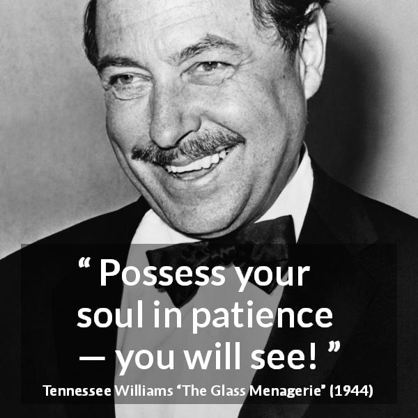 "Tennessee Williams about patience (""The Glass Menagerie"", 1944) - Possess your soul in patience — you will see!"