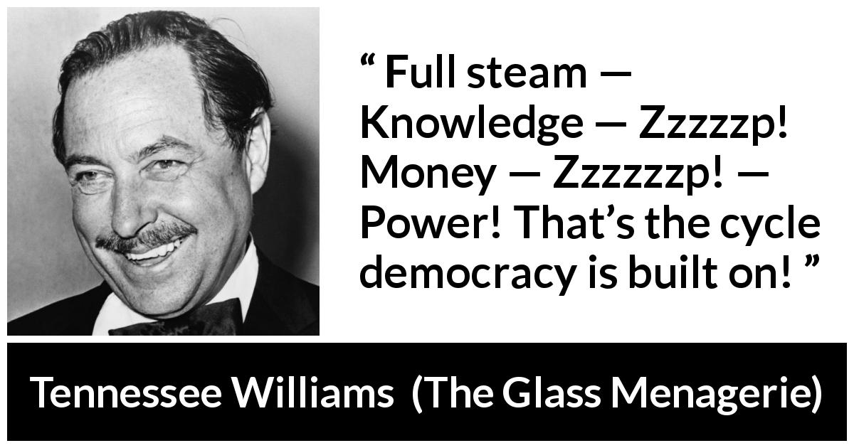 "Tennessee Williams about power (""The Glass Menagerie"", 1944) - Full steam — Knowledge — Zzzzzp! Money — Zzzzzzp! — Power! That's the cycle democracy is built on!"