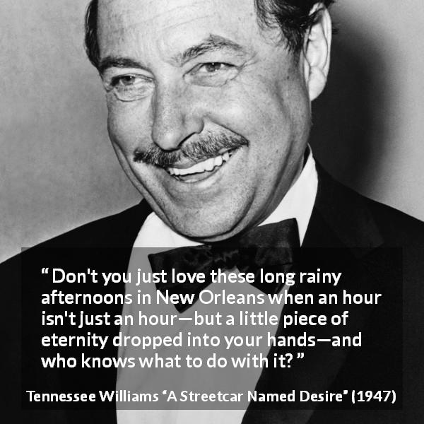 "Tennessee Williams about rain (""A Streetcar Named Desire"", 1947) - Don't you just love these long rainy afternoons in New Orleans when an hour isn't just an hour—but a little piece of eternity dropped into your hands—and who knows what to do with it?"