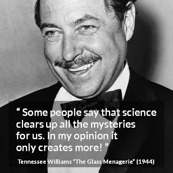 "Tennessee Williams about science (""The Glass Menagerie"", 1944) - Some people say that science clears up all the mysteries for us. In my opinion it only creates more!"