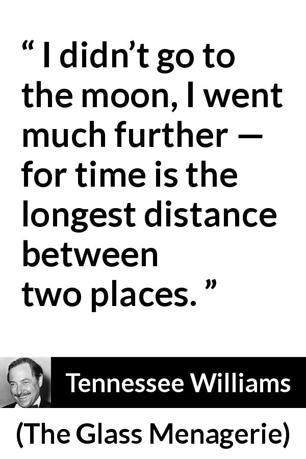 Tennessee Williams quote about time from The Glass Menagerie (1944) - I didn't go to the moon, I went much further — for time is the longest distance between two places.
