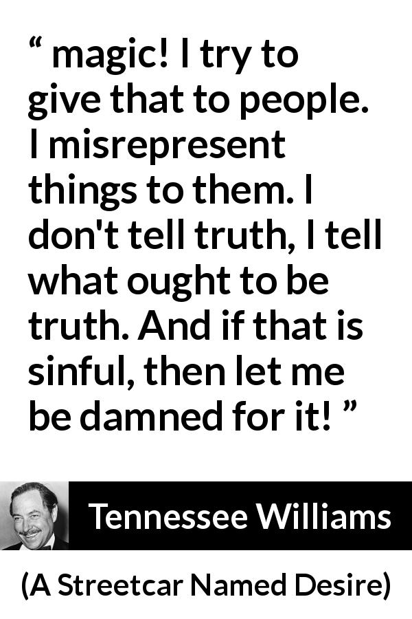 "Tennessee Williams about truth (""A Streetcar Named Desire"", 1947) - magic! I try to give that to people. I misrepresent things to them. I don't tell truth, I tell what ought to be truth. And if that is sinful, then let me be damned for it!"