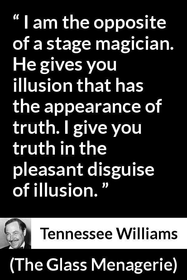 Tennessee Williams quote about truth from The Glass Menagerie (1944) - I am the opposite of a stage magician. He gives you illusion that has the appearance of truth. I give you truth in the pleasant disguise of illusion.