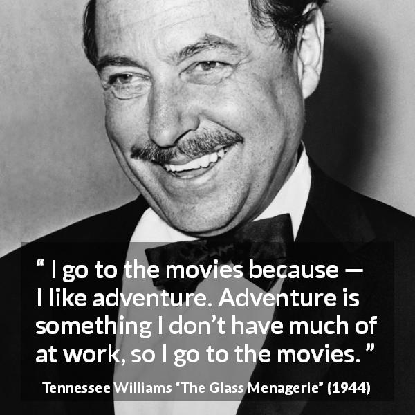 "Tennessee Williams about work (""The Glass Menagerie"", 1944) - I go to the movies because — I like adventure. Adventure is something I don't have much of at work, so I go to the movies."