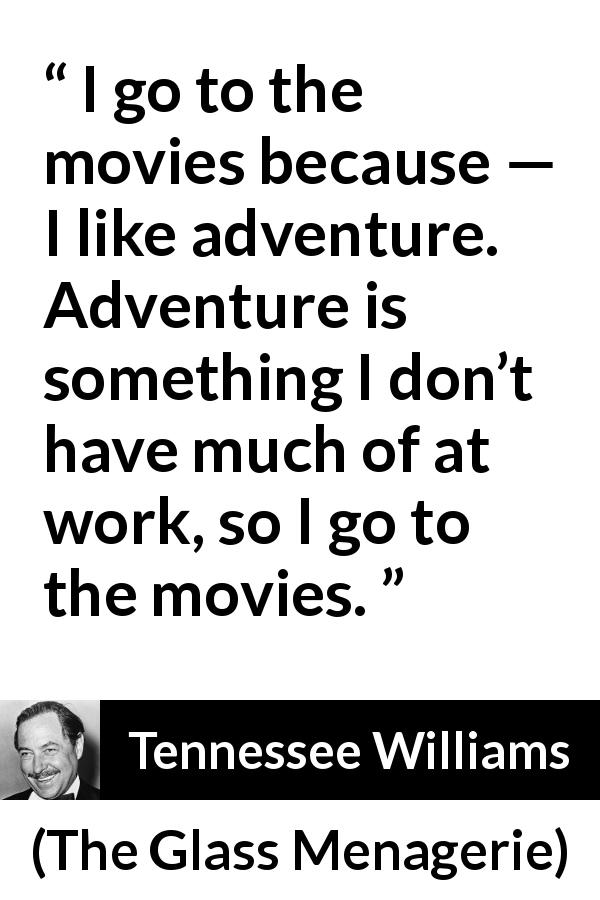 Tennessee Williams - The Glass Menagerie - I go to the movies because — I like adventure. Adventure is something I don't have much of at work, so I go to the movies.