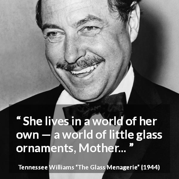 "Tennessee Williams about world (""The Glass Menagerie"", 1944) - She lives in a world of her own — a world of little glass ornaments, Mother..."