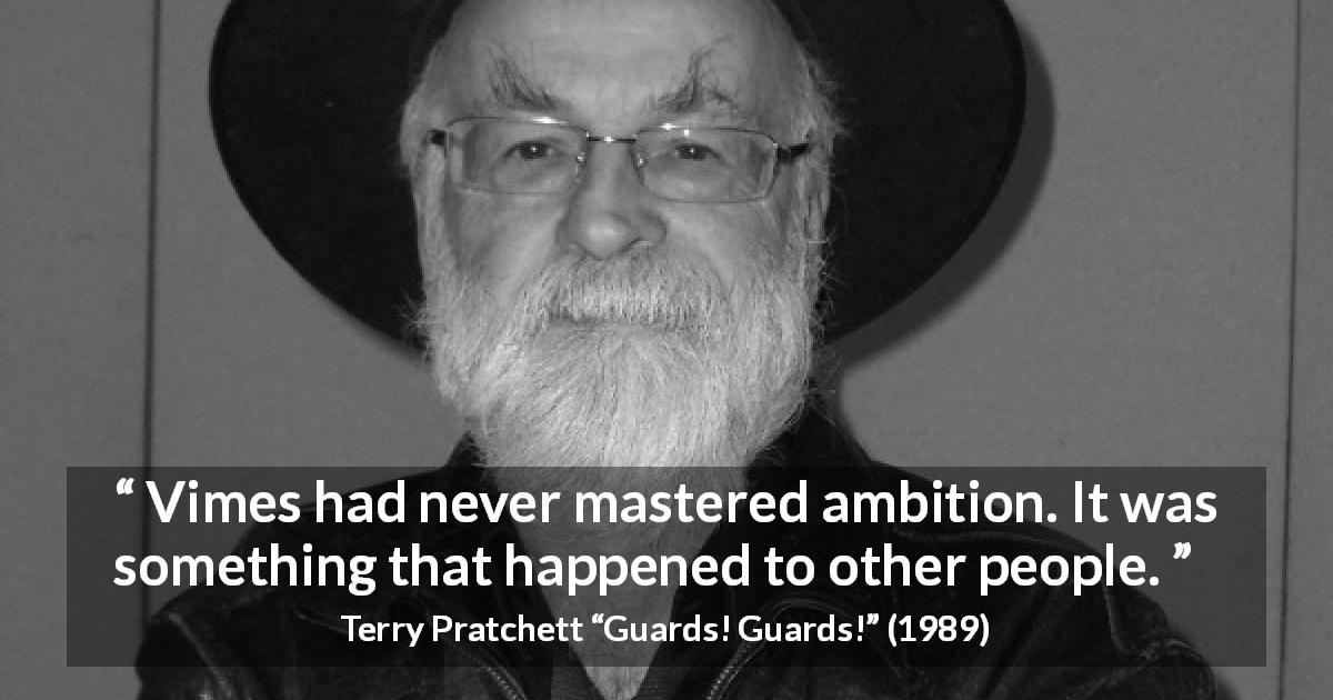 "Terry Pratchett about ambition (""Guards! Guards!"", 1989) - Vimes had never mastered ambition. It was something that happened to other people."