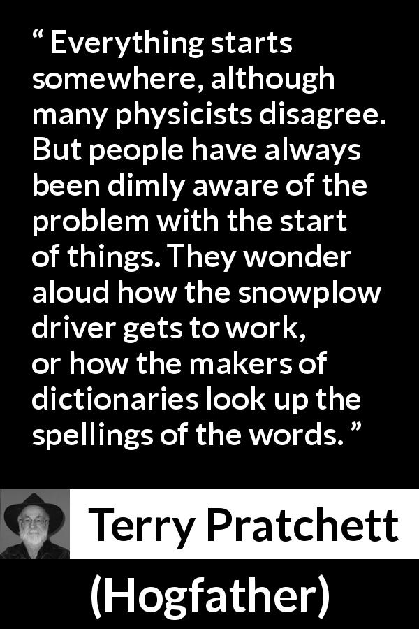 "Terry Pratchett about beginning (""Hogfather"", 1996) - Everything starts somewhere, although many physicists disagree. But people have always been dimly aware of the problem with the start of things. They wonder aloud how the snowplow driver gets to work, or how the makers of dictionaries look up the spellings of the words."