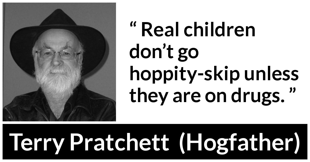 "Terry Pratchett about children (""Hogfather"", 1996) - Real children don't go hoppity-skip unless they are on drugs."