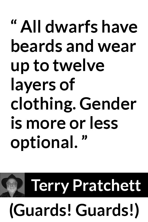 "Terry Pratchett about clothing (""Guards! Guards!"", 1989) - All dwarfs have beards and wear up to twelve layers of clothing. Gender is more or less optional."