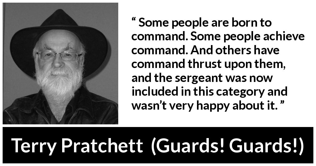 "Terry Pratchett about commandment (""Guards! Guards!"", 1989) - Some people are born to command. Some people achieve command. And others have command thrust upon them, and the sergeant was now included in this category and wasn't very happy about it."