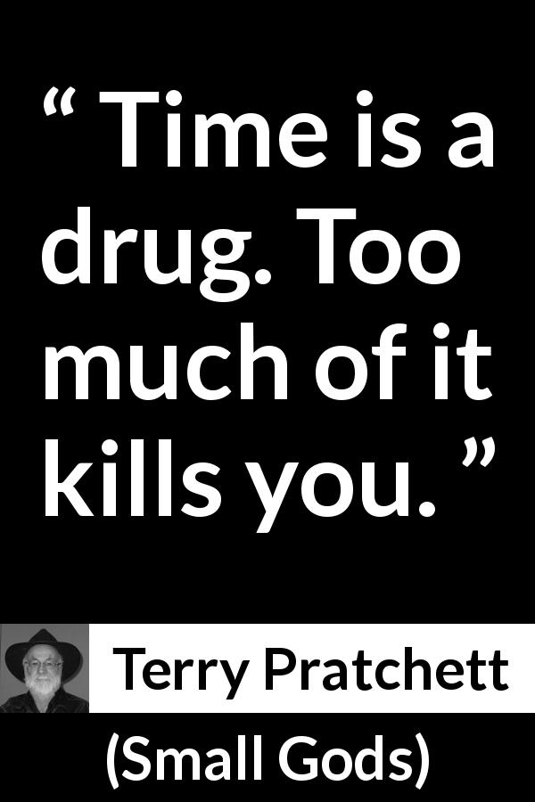 "Terry Pratchett about death (""Small Gods"", 1992) - Time is a drug. Too much of it kills you."
