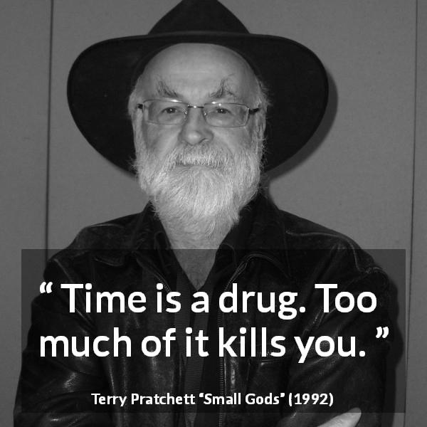 Terry Pratchett quote about death from Small Gods (1992) - Time is a drug. Too much of it kills you.
