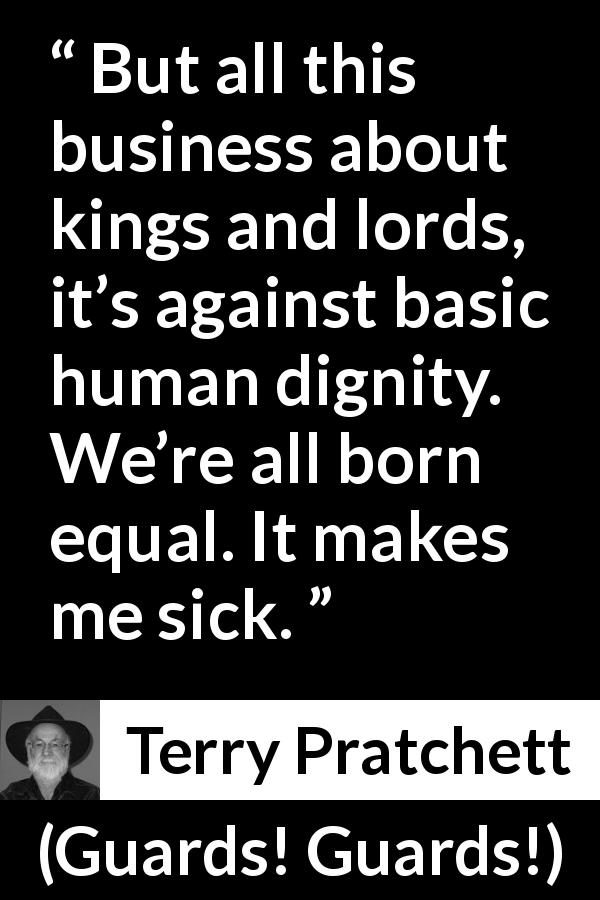 "Terry Pratchett about equality (""Guards! Guards!"", 1989) - But all this business about kings and lords, it's against basic human dignity. We're all born equal. It makes me sick."