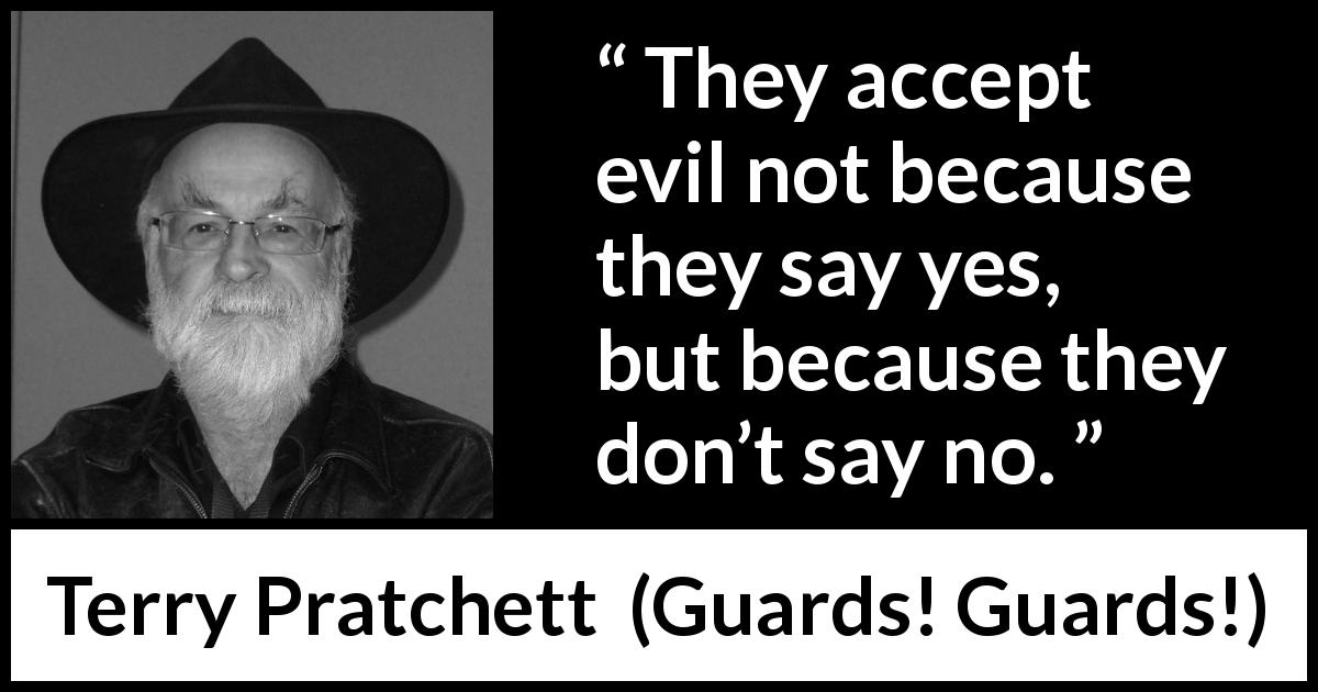 "Terry Pratchett about evil (""Guards! Guards!"", 1989) - They accept evil not because they say yes, but because they don't say no."