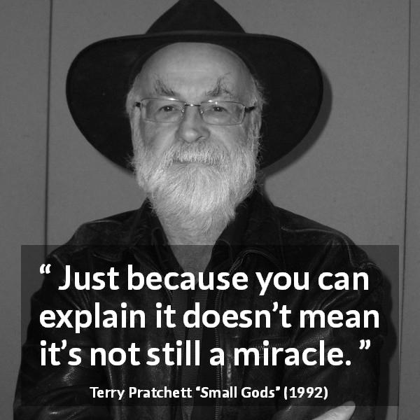 "Terry Pratchett about explanation (""Small Gods"", 1992) - Just because you can explain it doesn't mean it's not still a miracle."