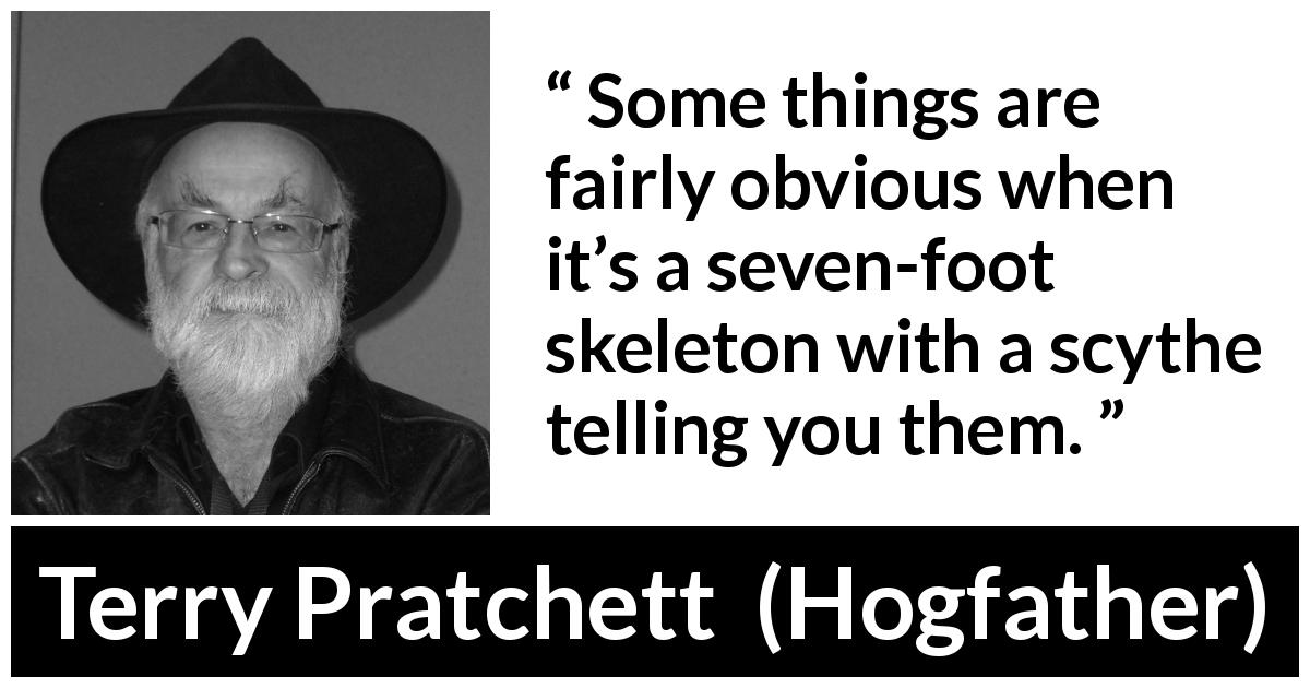"Terry Pratchett about fear (""Hogfather"", 1996) - Some things are fairly obvious when it's a seven-foot skeleton with a scythe telling you them."