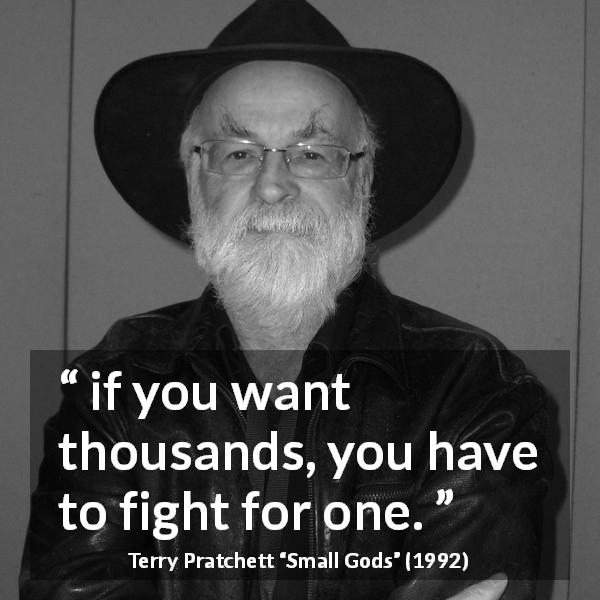 "Terry Pratchett about fighting (""Small Gods"", 1992) - if you want thousands, you have to fight for one."