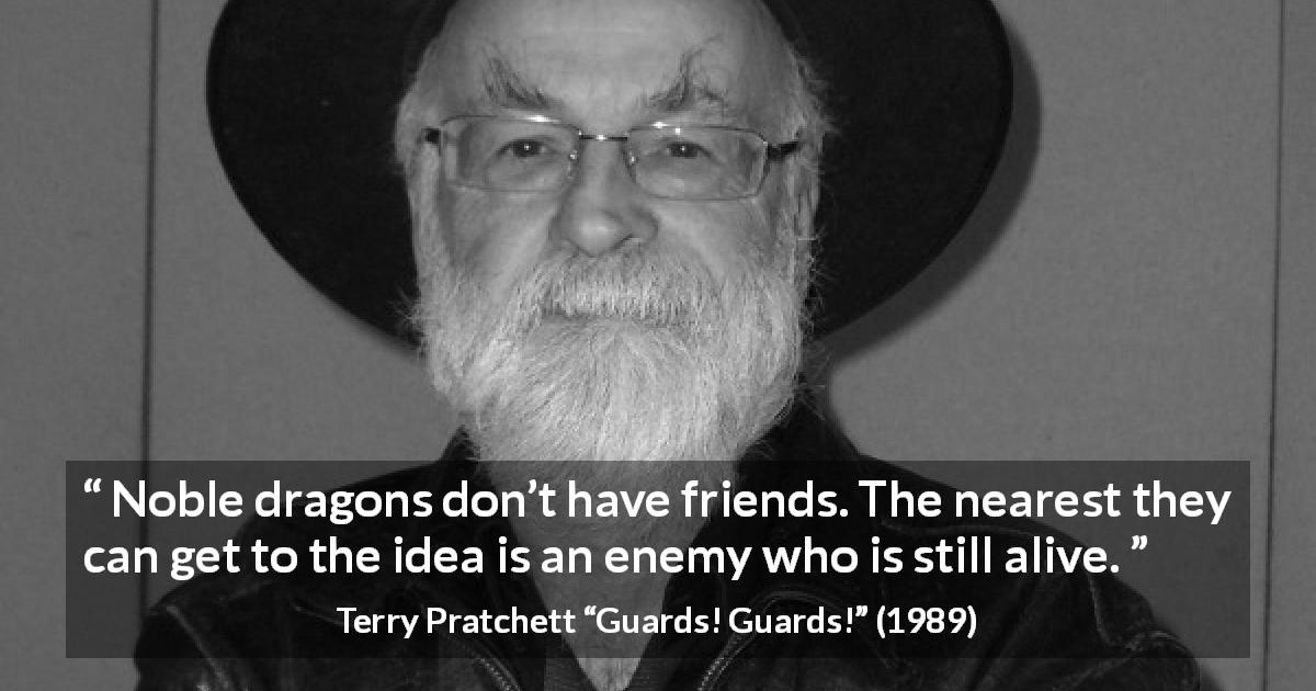 "Terry Pratchett about friendship (""Guards! Guards!"", 1989) - Noble dragons don't have friends. The nearest they can get to the idea is an enemy who is still alive."
