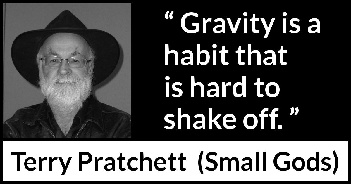 "Terry Pratchett about gravity (""Small Gods"", 1992) - Gravity is a habit that is hard to shake off."