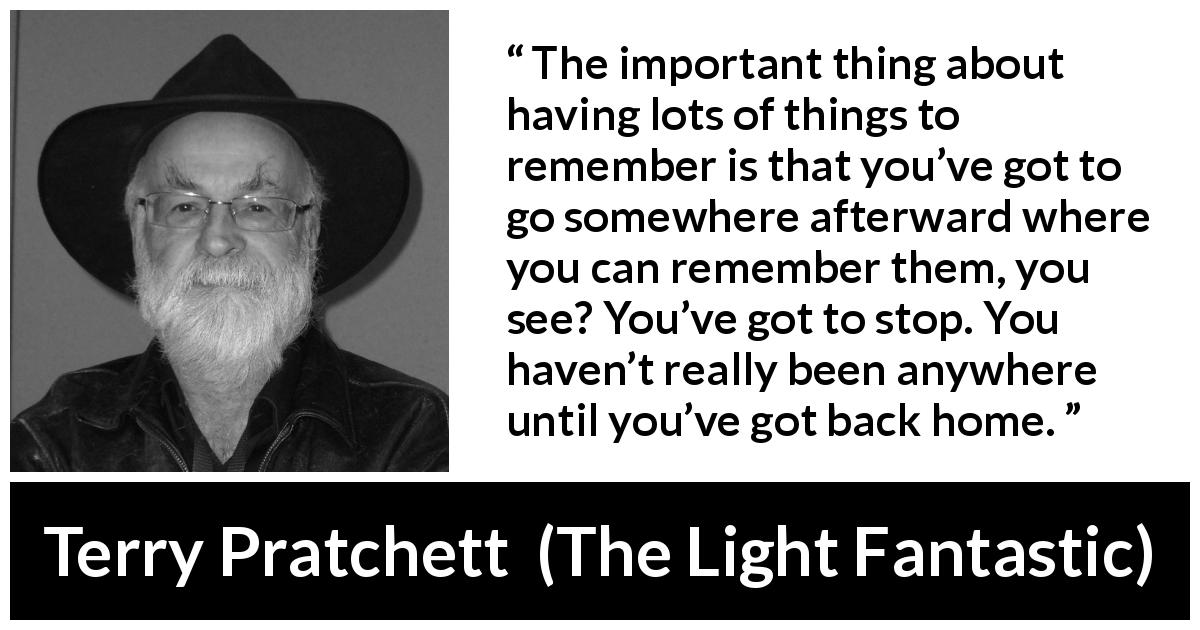 "Terry Pratchett about home (""The Light Fantastic"", 1986) - The important thing about having lots of things to remember is that you've got to go somewhere afterward where you can remember them, you see? You've got to stop. You haven't really been anywhere until you've got back home."