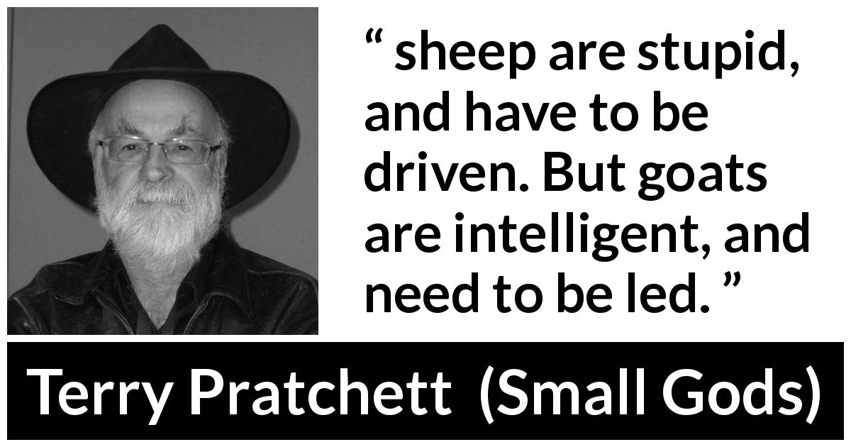 "Terry Pratchett about leadership (""Small Gods"", 1992) - sheep are stupid, and have to be driven. But goats are intelligent, and need to be led."